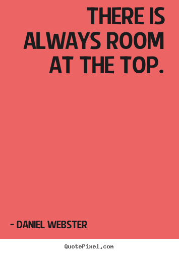 There is always room at the top. Daniel Webster  success quotes