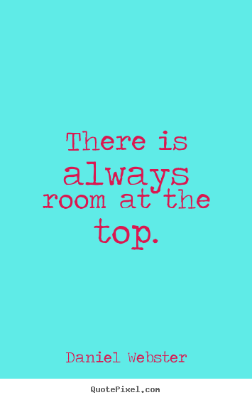 Success quotes - There is always room at the top.