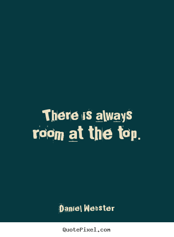 There is always room at the top. Daniel Webster  success quote