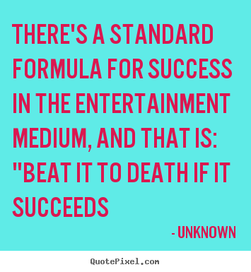 Design your own picture quotes about success - There's a standard formula for success in..