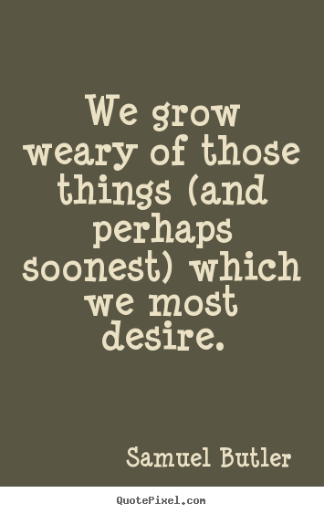 Samuel Butler picture quote - We grow weary of those things (and perhaps soonest) which we most desire. - Success quotes