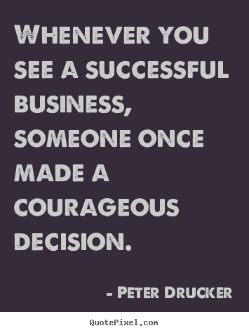 Whenever you see a successful business, someone once made a courageous.. Peter Drucker good success quotes