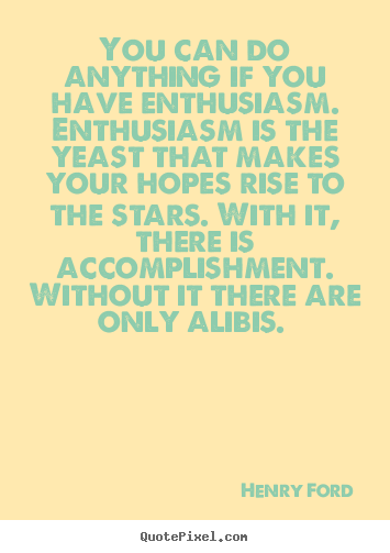 Quotes about success - You can do anything if you have enthusiasm. enthusiasm is the yeast..