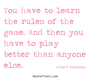 You have to learn the rules of the game. and then you have.. Albert Einstein famous success quote
