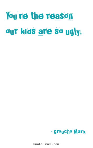 Success quote - You're the reason our kids are so ugly.