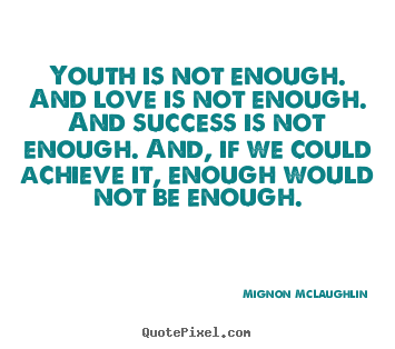 Mignon McLaughlin photo sayings - Youth is not enough. and love is not enough... - Success quotes