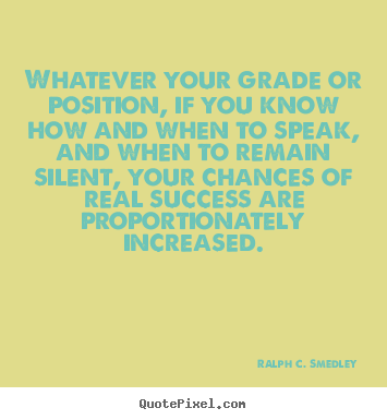 Quotes about success - Whatever your grade or position, if you know how and when to speak, and..