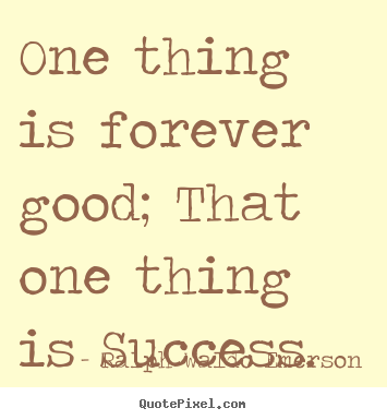 Quotes about success - One thing is forever good; that one thing is success.