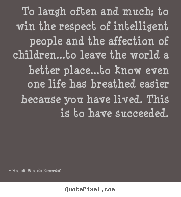 Success quotes - To laugh often and much; to win the respect of intelligent..