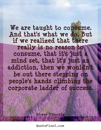 We are taught to consume. and that's what we do. but if we realized.. River Phoenix  success quotes