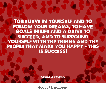 Quotes about success - To believe in yourself and to follow your dreams, to have goals in life..