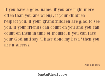 Quotes about success - If you have a good name, if you are right more often than you are..