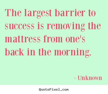 Unknown picture quote - The largest barrier to success is removing the mattress from one's back.. - Success quote