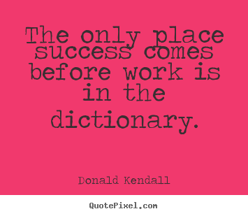 Create picture quotes about success - The only place success comes before work is in the dictionary.