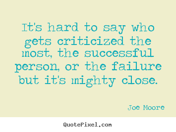 Joe Moore picture quotes - It's hard to say who gets criticized the most,.. - Success quotes