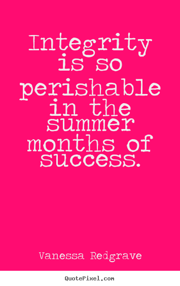 Success quotes - Integrity is so perishable in the summer months of success.