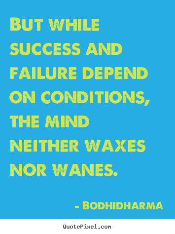 But while success and failure depend on conditions,.. Bodhidharma best success quote