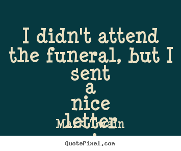 I didn't attend the funeral, but i sent a nice.. Mark Twain  success quotes