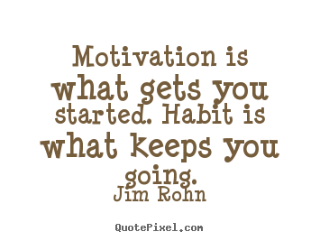 Motivation is what gets you started. habit is what keeps you going. Jim Rohn top success quotes