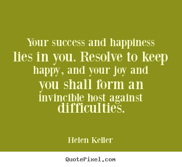 Diy picture quotes about success - Your success and happiness lies in you. resolve to keep..