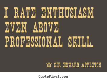 Quote about success - I rate enthusiasm even above professional skill.