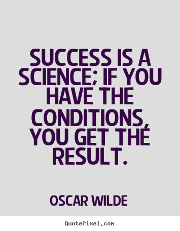 Design your own picture quotes about success - Success is a science; if you have the conditions, you get the result.