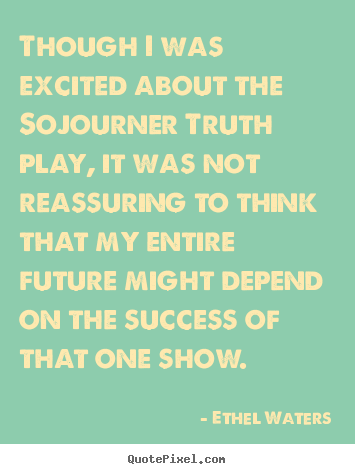 Design your own picture quotes about success - Though i was excited about the sojourner truth play,..