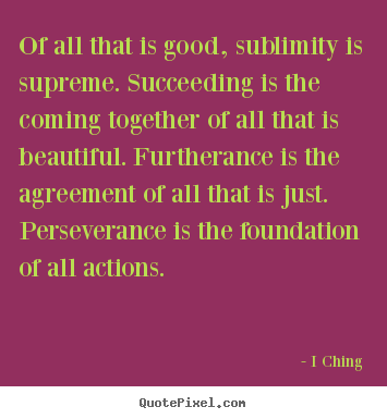 How to design photo quotes about success - Of all that is good, sublimity is supreme. succeeding is the coming together..