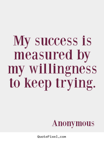 Anonymous picture quotes - My success is measured by my willingness to keep trying. - Success quote