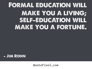 Quote about success - Formal education will make you a living; self-education will..