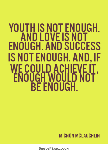 Success quote - Youth is not enough. and love is not enough. and..