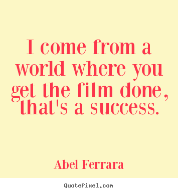 Abel Ferrara poster quote - I come from a world where you get the film done, that's a success. - Success quotes