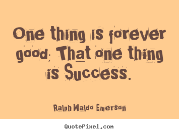 Success quotes - One thing is forever good; that one thing..