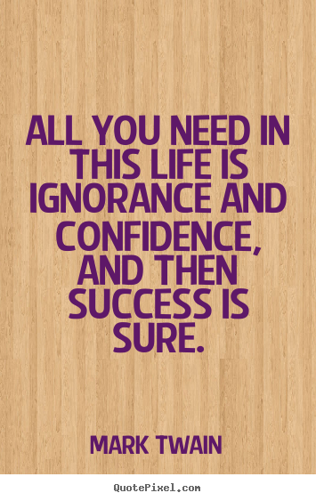 All you need in this life is ignorance and confidence, and then.. Mark Twain  success quote