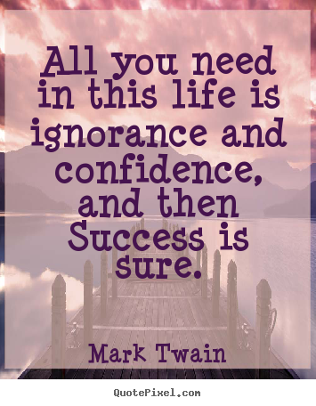 Quotes about success - All you need in this life is ignorance and..