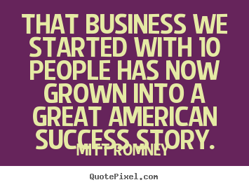 Mitt Romney poster quotes - That business we started with 10 people has now.. - Success quotes
