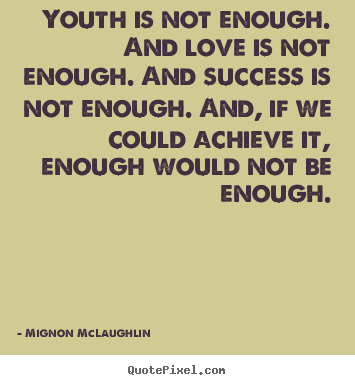 Create picture quote about success - Youth is not enough. and love is not enough. and success..