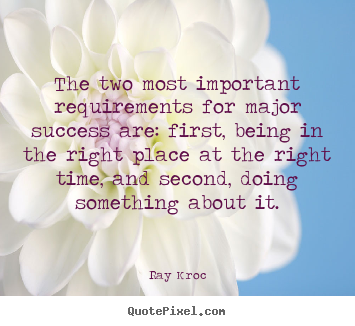 The two most important requirements for major.. Ray Kroc famous success quote