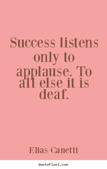 Success listens only to applause. to all else it is deaf. Elias Canetti greatest success quotes