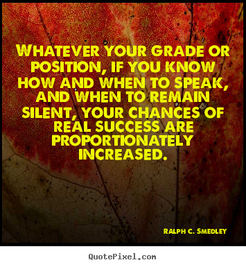 Ralph C. Smedley picture quotes - Whatever your grade or position, if you know how and when.. - Success quotes