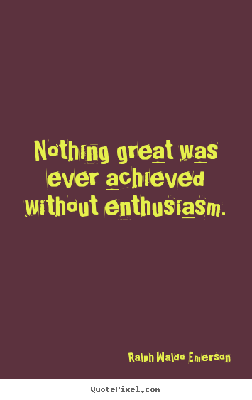 Success quotes - Nothing great was ever achieved without enthusiasm.