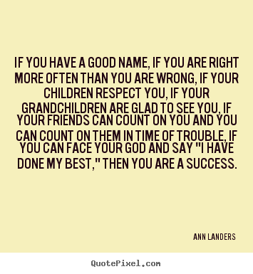 Quotes about success - If you have a good name, if you are right more..