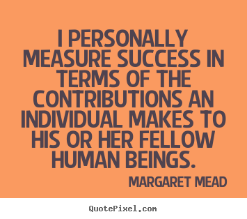 I personally measure success in terms of the contributions an individual.. Margaret Mead popular success quotes