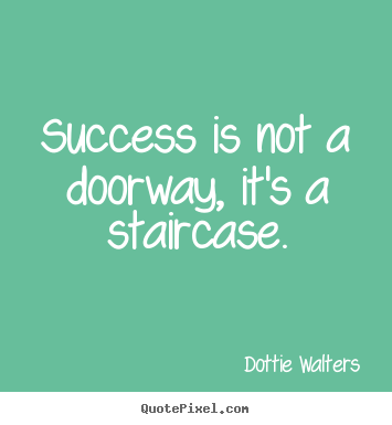 Success is not a doorway, it's a staircase. Dottie Walters top success quotes