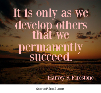 Success quotes - It is only as we develop others that we permanently succeed.