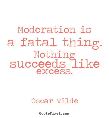 Moderation is a fatal thing. nothing succeeds.. Oscar Wilde  success quotes