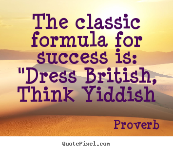 "Quote about success - The classic formula for success is: ""dress.."