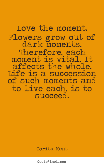 Quotes about success - Love the moment. flowers grow out of dark moments...