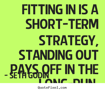 Fitting in is a short-term strategy, standing out pays off.. Seth Godin greatest success quote