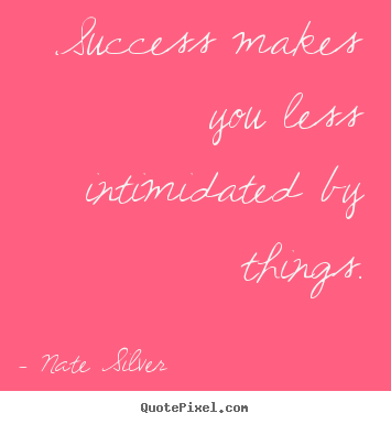Nate Silver picture quotes - Success makes you less intimidated by things. - Success quote